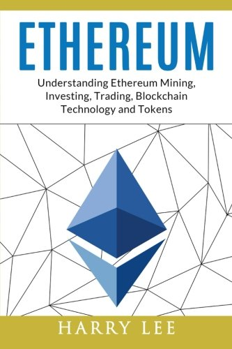 Ethereum: Understanding Ethereum Mining, Investing, Trading, Blockchain Technology and Tokens